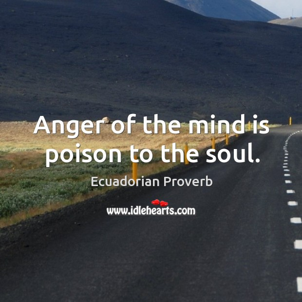 Anger of the mind is poison to the soul. Ecuadorian Proverbs Image