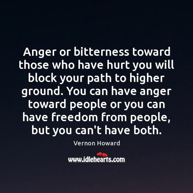 Anger or bitterness toward those who have hurt you will block your Vernon Howard Picture Quote