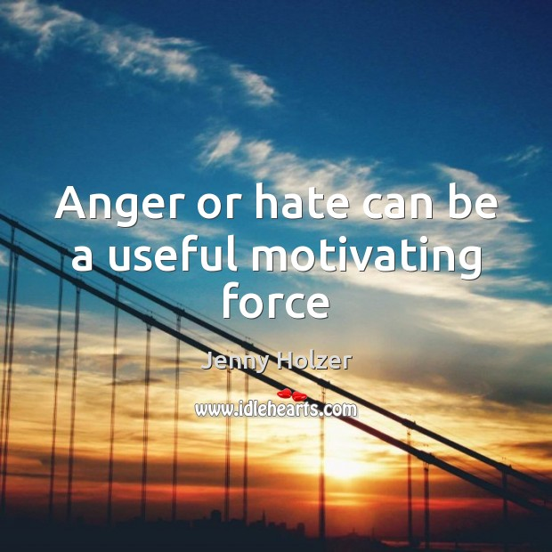 Anger or hate can be a useful motivating force Jenny Holzer Picture Quote