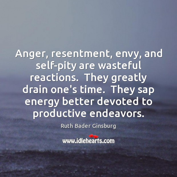 Image, Anger, resentment, envy, and self-pity are wasteful reactions.  They greatly drain one's