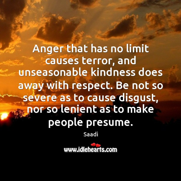 Anger that has no limit causes terror, and unseasonable kindness does away Saadi Picture Quote