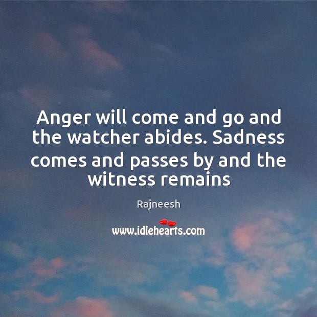 Anger will come and go and the watcher abides. Sadness comes and Image
