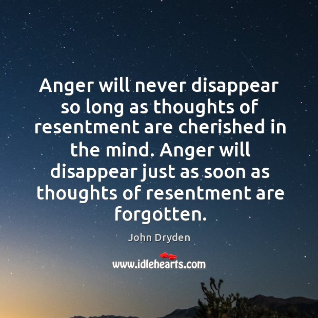 Anger will disappear just as soon as thoughts of resentment are forgotten. Image