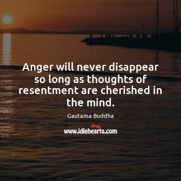 Image, Anger will never disappear so long as thoughts of resentment are cherished in the mind.
