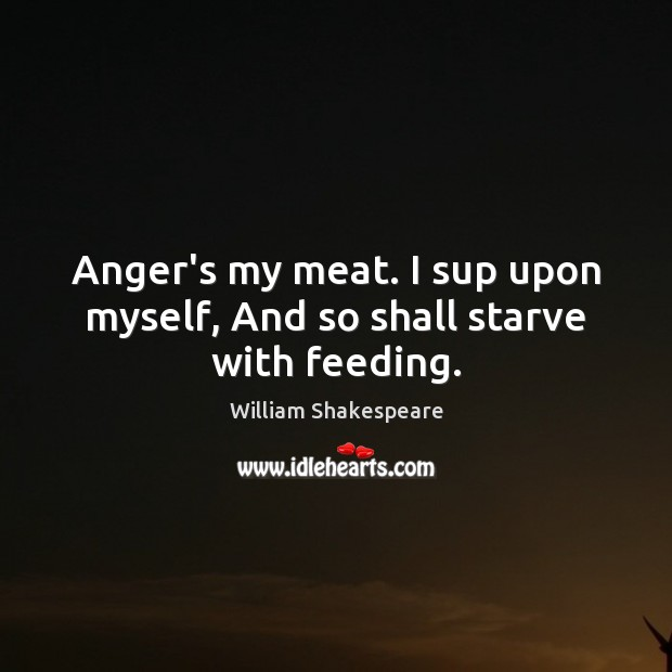 Anger's my meat. I sup upon myself, And so shall starve with feeding. William Shakespeare Picture Quote