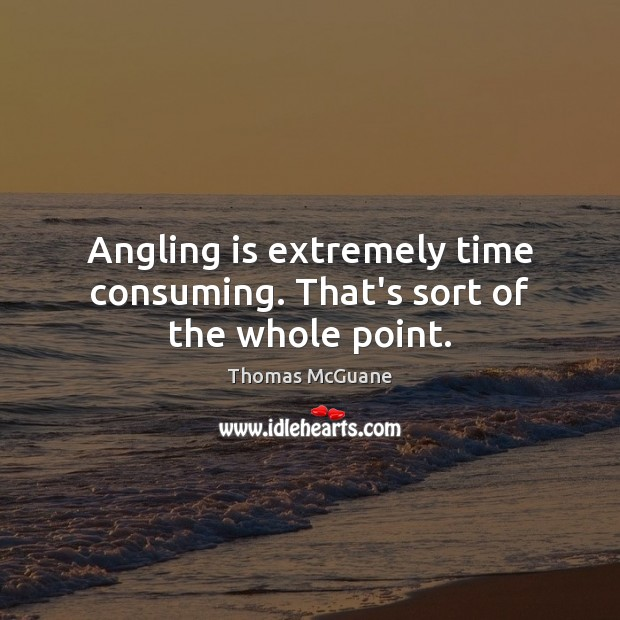Angling is extremely time consuming. That's sort of the whole point. Image