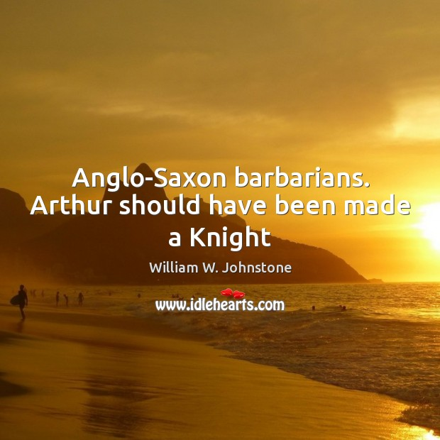 Image, Anglo-Saxon barbarians. Arthur should have been made a Knight