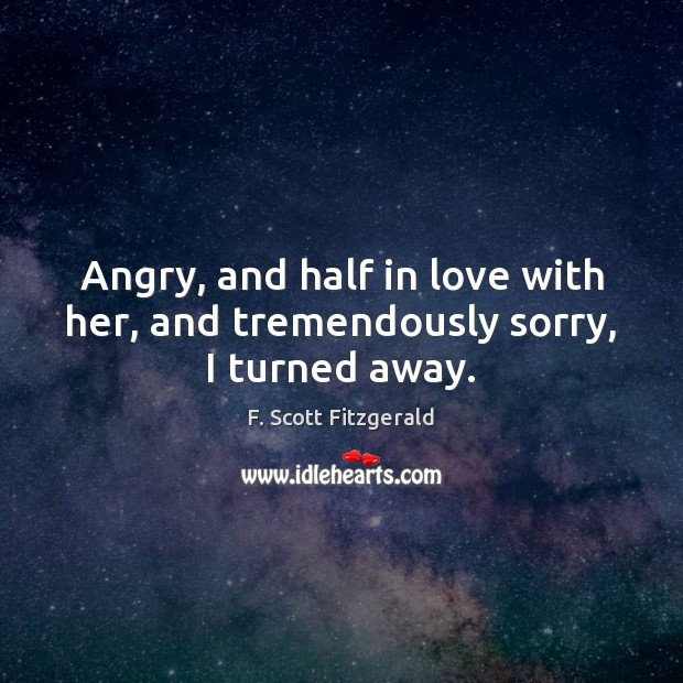 Image, Angry, and half in love with her, and tremendously sorry, I turned away.