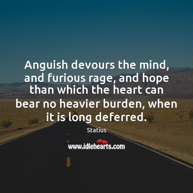 Anguish devours the mind, and furious rage, and hope than which the Image