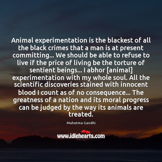 Animal experimentation is the blackest of all the black crimes that a Image
