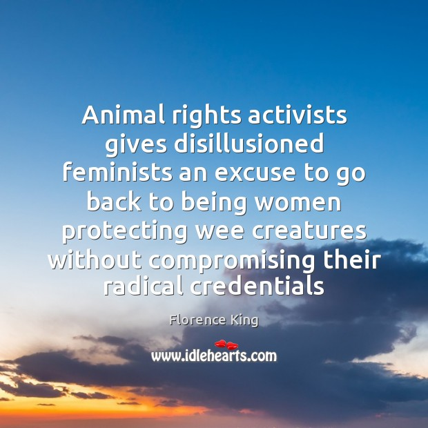 Animal rights activists gives disillusioned feminists an excuse to go back to Florence King Picture Quote
