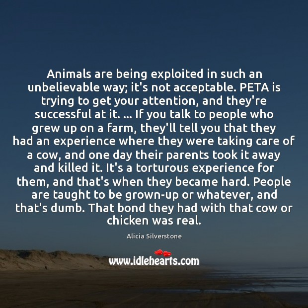 Animals are being exploited in such an unbelievable way; it's not acceptable. Image