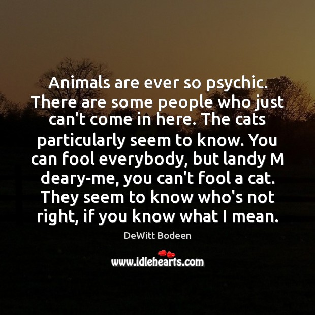 Animals are ever so psychic. There are some people who just can't Fools Quotes Image