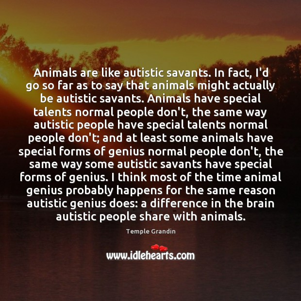 Animals are like autistic savants. In fact, I'd go so far as Image
