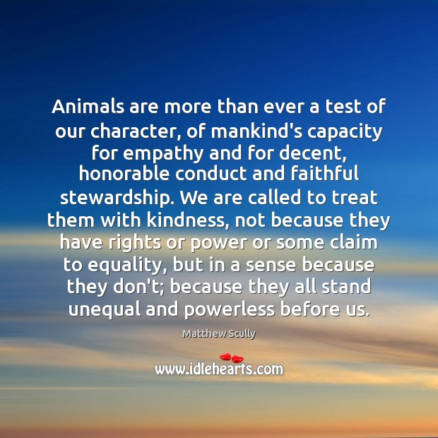 Animals are more than ever a test of our character, of mankind's Matthew Scully Picture Quote