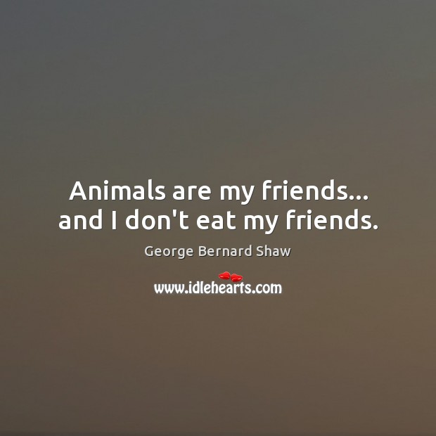 Image, Animals are my friends… and I don't eat my friends.