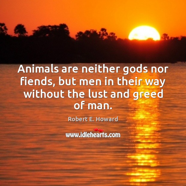 Animals are neither Gods nor fiends, but men in their way without Robert E. Howard Picture Quote
