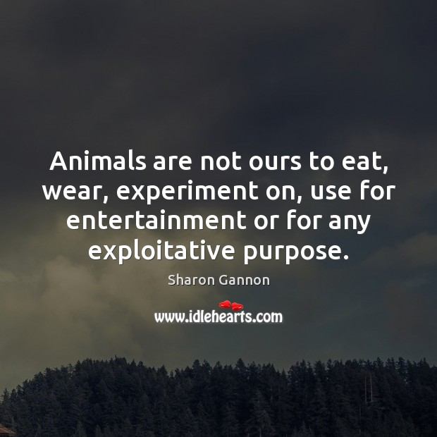 Animals are not ours to eat, wear, experiment on, use for entertainment Sharon Gannon Picture Quote
