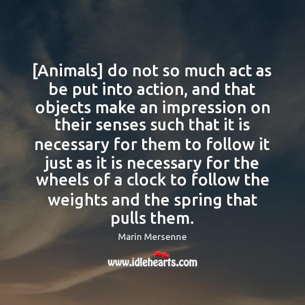 [Animals] do not so much act as be put into action, and Marin Mersenne Picture Quote
