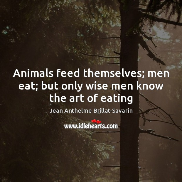Animals feed themselves; men eat; but only wise men know the art of eating Image