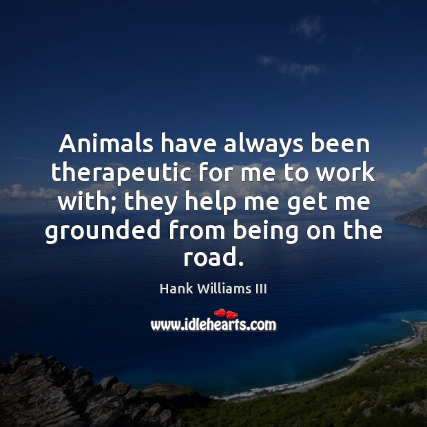 Animals have always been therapeutic for me to work with; they help Image