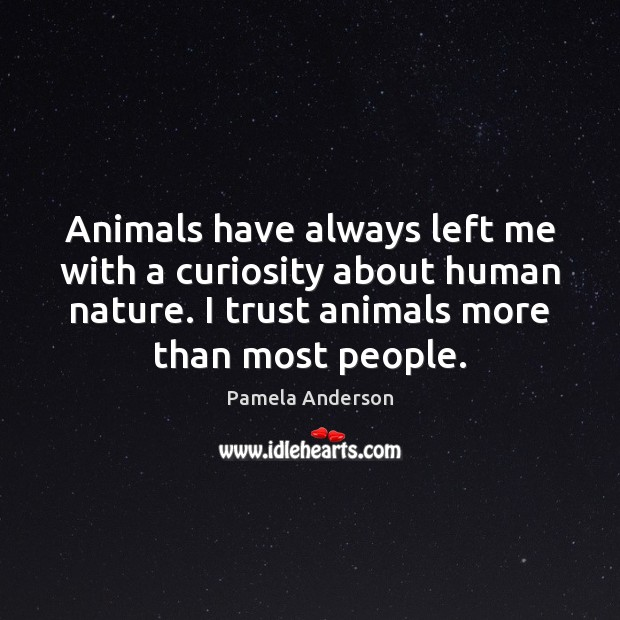 Animals have always left me with a curiosity about human nature. I Pamela Anderson Picture Quote
