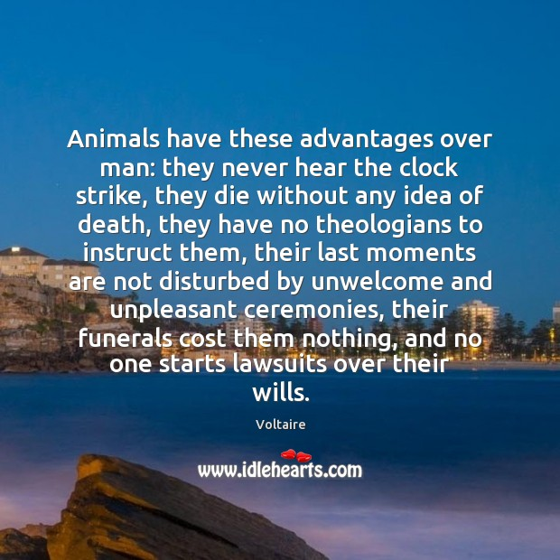 Animals have these advantages over man: they never hear the clock strike, Voltaire Picture Quote