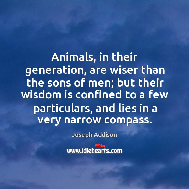 Animals, in their generation, are wiser than the sons of men; but their wisdom is confined Image