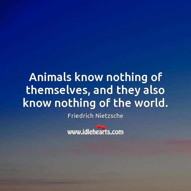 Animals know nothing of themselves, and they also know nothing of the world. Image