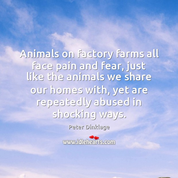 Animals on factory farms all face pain and fear, just like the Peter Dinklage Picture Quote