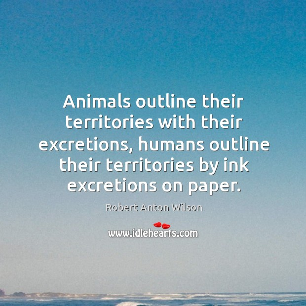 Animals outline their territories with their excretions, humans outline their territories by ink excretions on paper. Image