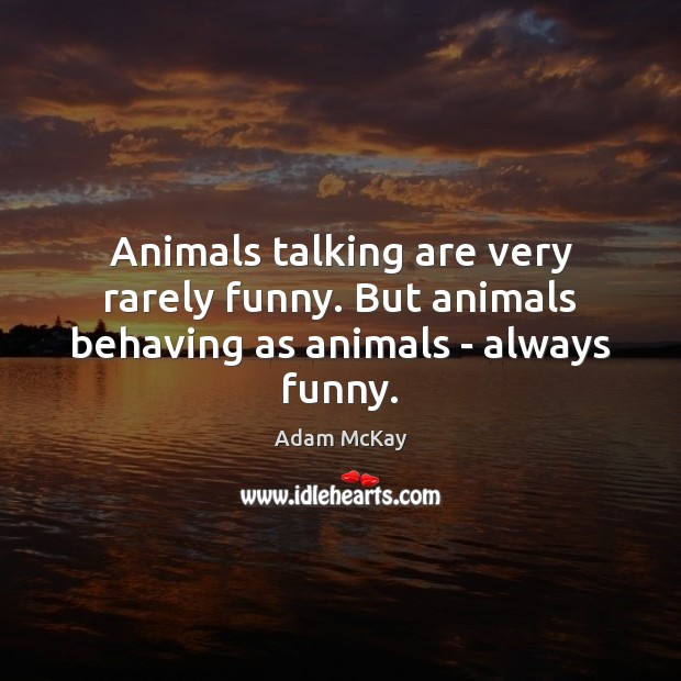 Animals talking are very rarely funny. But animals behaving as animals – always funny. Image