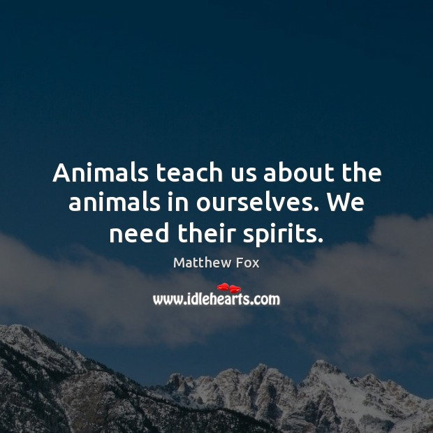 Image, Animals teach us about the animals in ourselves. We need their spirits.