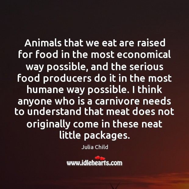 Animals that we eat are raised for food in the most economical Julia Child Picture Quote