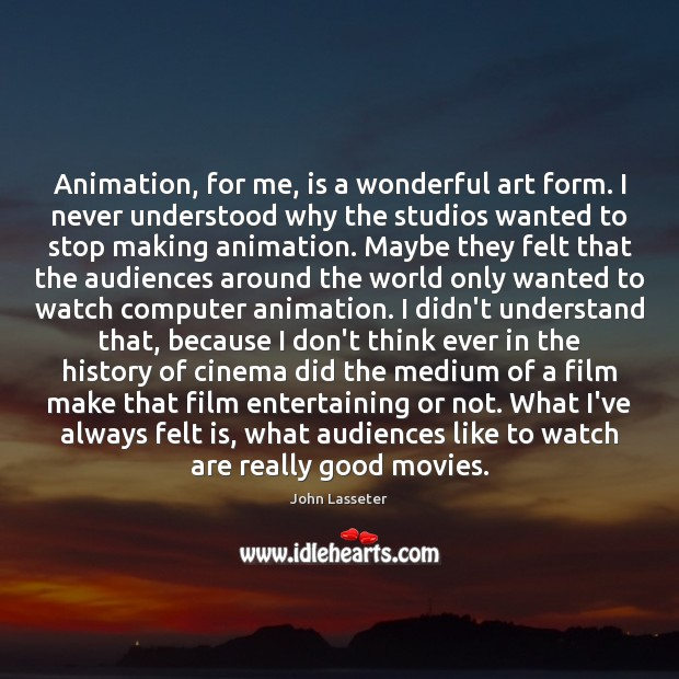 Animation, for me, is a wonderful art form. I never understood why Image