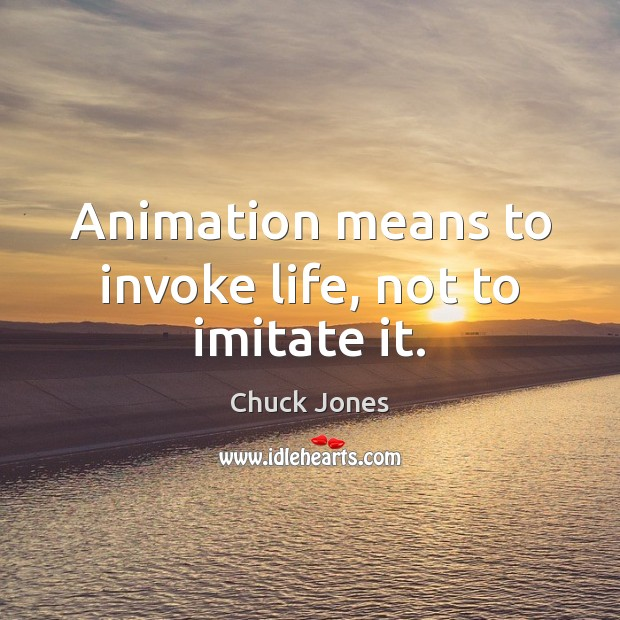 Image, Animation means to invoke life, not to imitate it.
