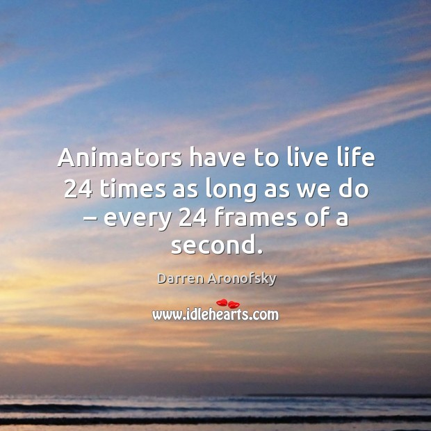 Image, Animators have to live life 24 times as long as we do – every 24 frames of a second.