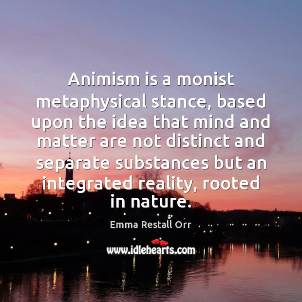 Animism is a monist metaphysical stance, based upon the idea that mind Image