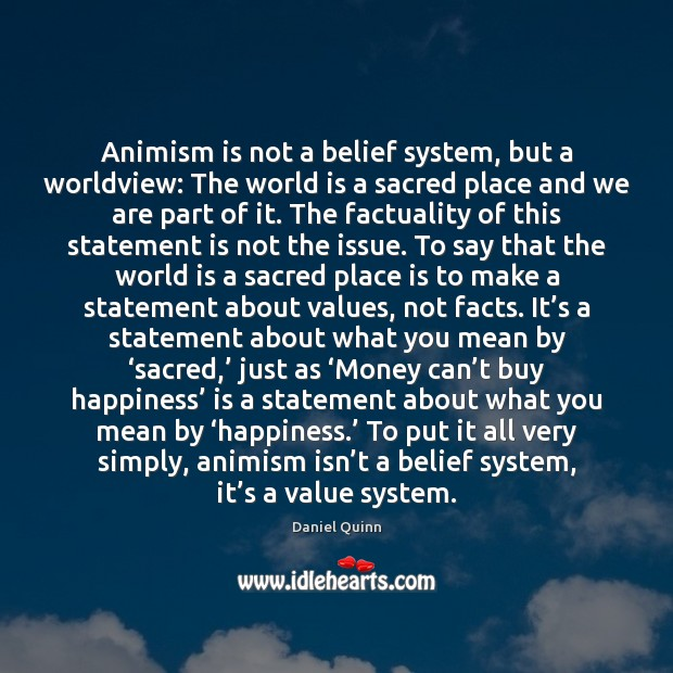 Animism is not a belief system, but a worldview: The world is Daniel Quinn Picture Quote