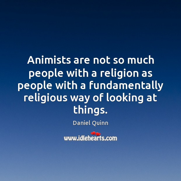 Animists are not so much people with a religion as people with Daniel Quinn Picture Quote