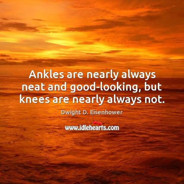 Ankles are nearly always neat and good-looking, but knees are nearly always not. Dwight D. Eisenhower Picture Quote