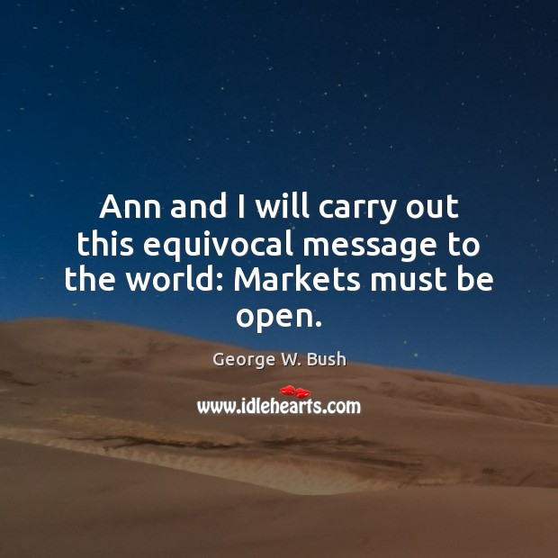 Image, Ann and I will carry out this equivocal message to the world: Markets must be open.