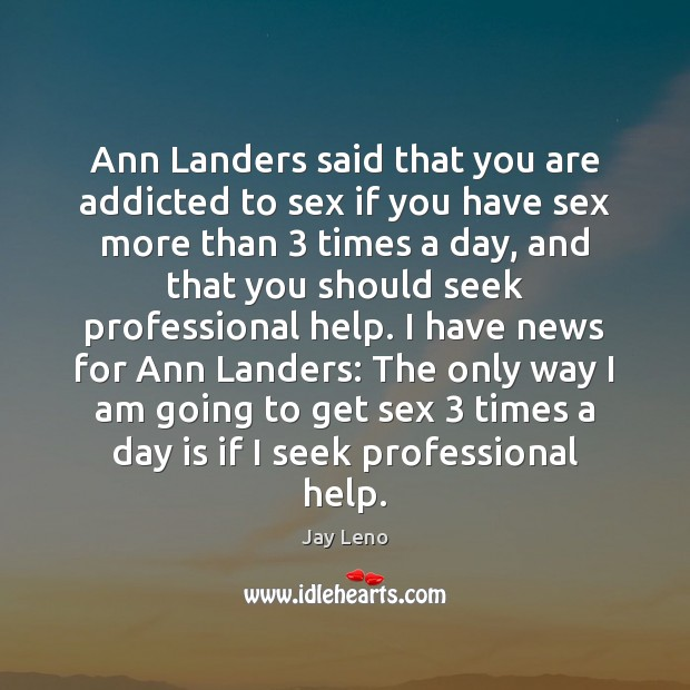 Image, Ann Landers said that you are addicted to sex if you have