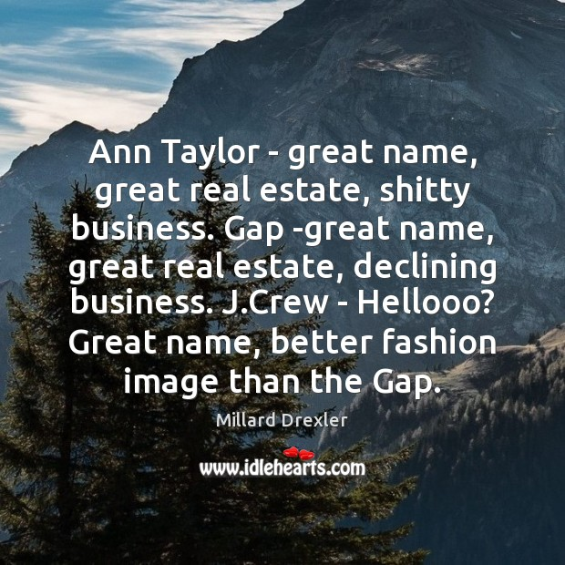 Ann Taylor – great name, great real estate, shitty business. Gap -great Image