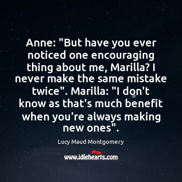 """Anne: """"But have you ever noticed one encouraging thing about me, Marilla? Image"""