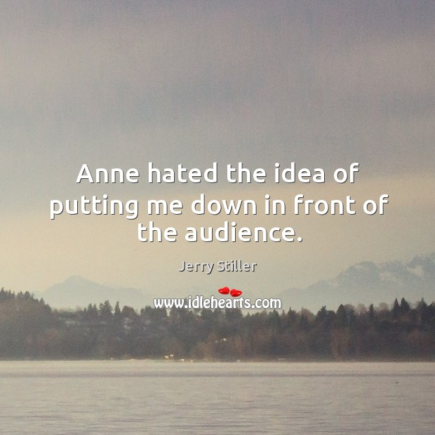 Anne hated the idea of putting me down in front of the audience. Jerry Stiller Picture Quote