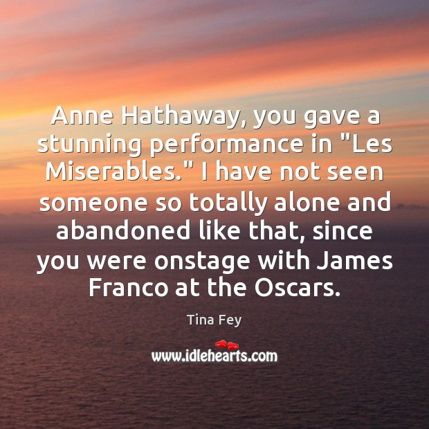 "Anne Hathaway, you gave a stunning performance in ""Les Miserables."" I have Tina Fey Picture Quote"