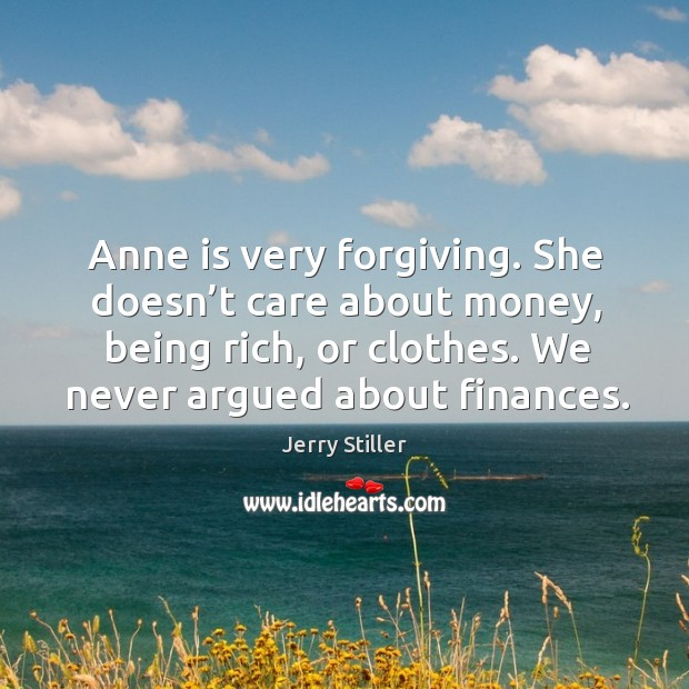 Anne is very forgiving. She doesn't care about money, being rich, or clothes. We never argued about finances. Jerry Stiller Picture Quote