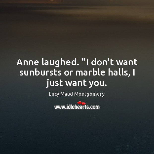 """Anne laughed. """"I don't want sunbursts or marble halls, I just want you. Lucy Maud Montgomery Picture Quote"""