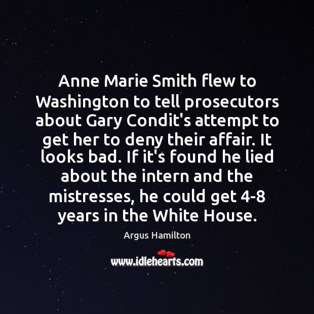 Anne Marie Smith flew to Washington to tell prosecutors about Gary Condit's Argus Hamilton Picture Quote